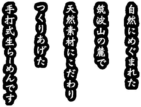 自然にめぐまれた筑波山の麓で天然素材にこだわりつくりあげた手打式生らーめんです